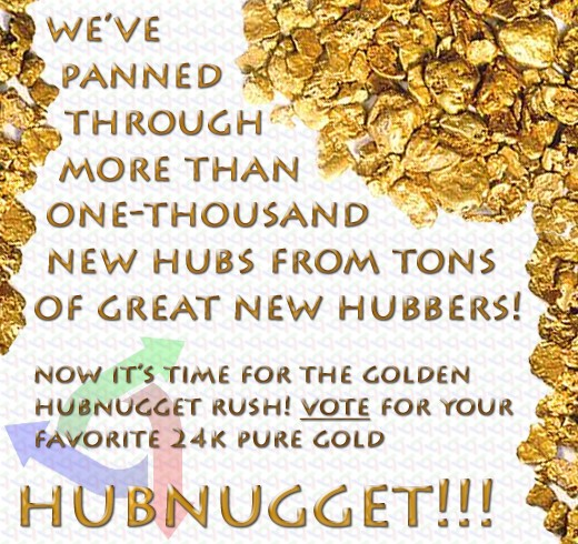 You may use this graphic on your hub(s), website(s) and/or blog(s) freely to promote these Golden HubNuggets! You should accompany this graphic with a link to this page and some persuasive introductory text. Get your friends to vote!!!