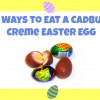 Ten Ways To Eat A Cadbury Creme Easter Egg
