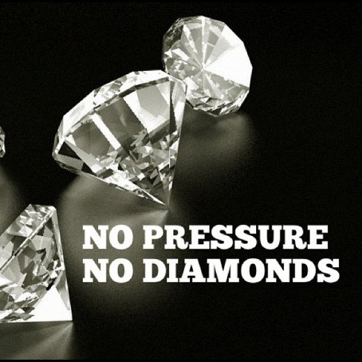 Diamonds are only made under pressure. Do not be discouraged if you feel pressure.