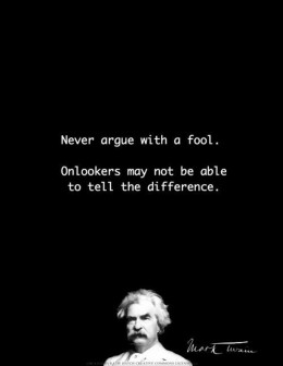 Never argue with a fool.  Onlookers may not be able to tell the difference.