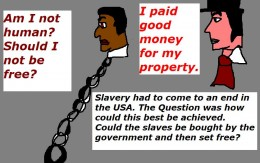 Before the American Civil War broke out there was a plan to buy the slaves off their masters and then set them free.