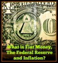 What is Fiat Money, The Federal Reserve and Inflation?