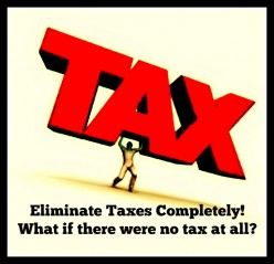 Eliminate Taxes Completely!  What if there were no tax at all?