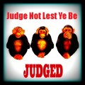 Judge Not Lest Ye Be Judged!