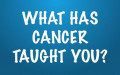 What Has Cancer Taught You?