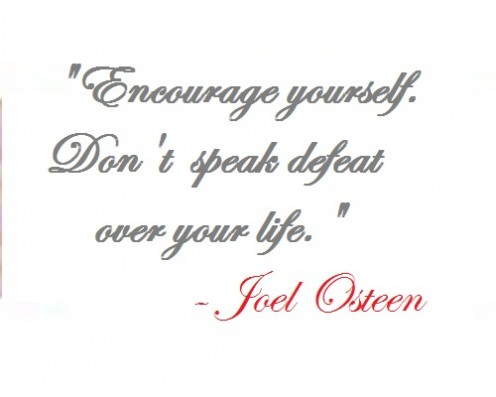 """Encourage yourself. Don't speak defeat over your life."" - Joel Osteen"