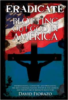 ERADICATE: Blotting Out God in America: Understanding, Combatting, and Overcoming the Anti-Christian Agenda, Apathy in the Church, and the Decline of Morality in Culture by David Fiorazo  (Author)