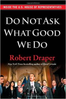 Do Not Ask What Good We Do: Inside the U.S. House of Representatives Hardcover – April 24, 2012 by Robert Draper  (Author)