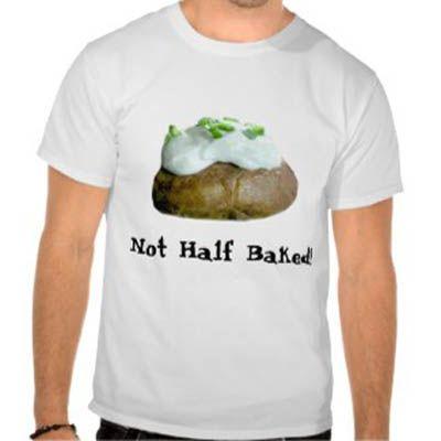 Not Half Baked! T-Shirt - Sandyspider Zazzle