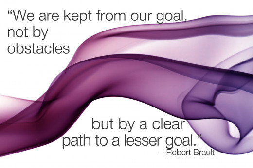 We are kept from our goal not by obstacles but by a clear path to a lesser goal.